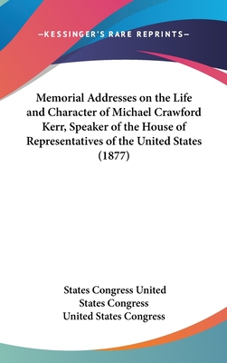 Memorial Addresses on the Life and Character of Michael Crawford Kerr, Speaker of the House of Representatives of the United States (1877) - United States Congress, States Congress