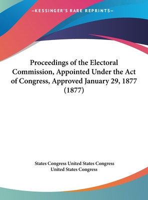 Proceedings of the Electoral Commission, Appointed Under the Act of Congress, Approved January 29, 1877 (1877) - United States Congress, States Congress