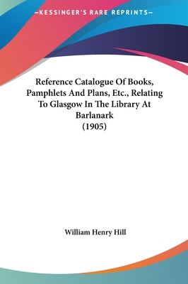 Reference Catalogue of Books, Pamphlets and Plans, Etc., Relreference Catalogue of Books, Pamphlets and Plans, Etc., Relating to Glasgow in the Library at Barlanark (1905) Ating to Glasgow in the Library at Barlanark (1905) - Hill, William Henry