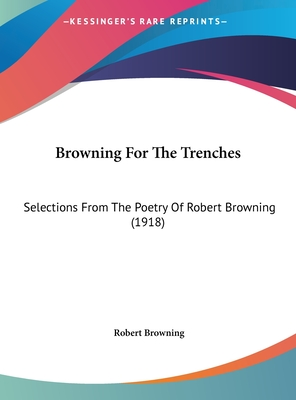 Browning for the Trenches: Selections from the Poetry of Robert Browning (1918) - Browning, Robert