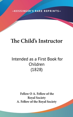 The Child's Instructor: Intended as a First Book for Children (1828) - A Fellow of the Royal Society