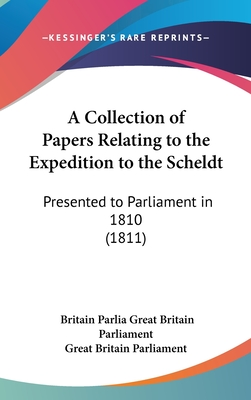 A Collection of Papers Relating to the Expedition to the Scheldt: Presented to Parliament in 1810 (1811) - Great Britain Parliament, Britain Parliament