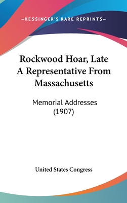 Rockwood Hoar, Late a Representative from Massachusetts: Memorial Addresses (1907) - United States Congress
