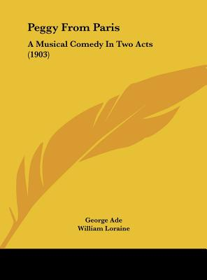 Peggy from Paris: A Musical Comedy in Two Acts (1903) - Ade, George, and Loraine, William