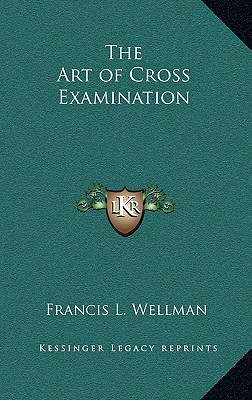The Art of Cross Examination - Wellman, Francis L