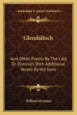 Glendalloch: And Other Poems by the Late Dr. Drennan, with Additional Verses by His Sons - Drennan, William