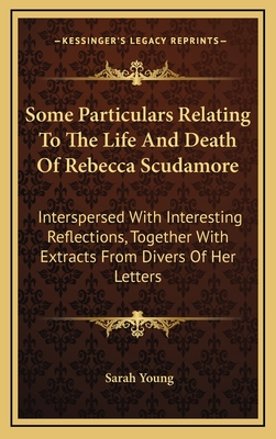 Some Particulars Relating to the Life and Death of Rebecca Scudamore: Interspersed with Interesting Reflections, Together with Extracts from Divers of Her Letters - Young, Sarah