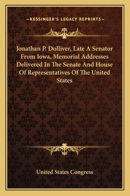 Jonathan P. Dolliver, Late a Senator from Iowa, Memorial Addresses Delivered in the Senate and House of Representatives of the United States - United States Congress