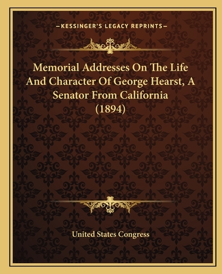 Memorial Addresses on the Life and Character of George Hearst, a Senator from California (1894) - United States Congress