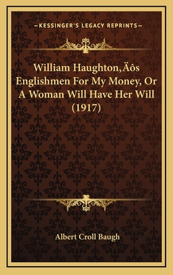 William Haughtonacentsa -A Centss Englishmen for My Money, or a Woman Will Have Her Will (1917) - Baugh, Albert Croll