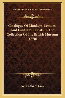 Catalogue of Monkeys, Lemurs, and Fruit-Eating Bats in the Collection of the British Museum (1870) - Gray, John Edward