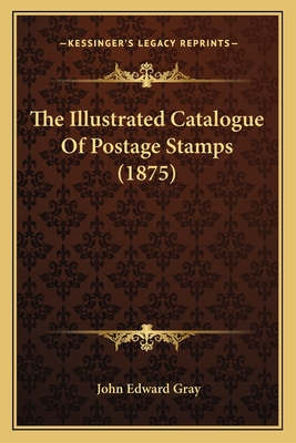 The Illustrated Catalogue of Postage Stamps (1875) - Gray, John Edward