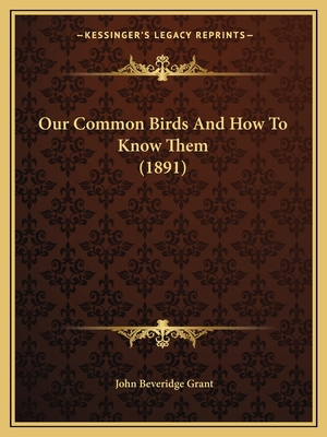 Our Common Birds and How to Know Them (1891) - Grant, John Beveridge
