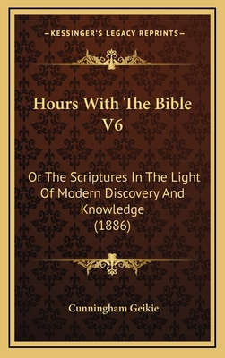 Hours with the Bible V6: Or the Scriptures in the Light of Modern Discovery and Knowledge (1886) - Geikie, Cunningham
