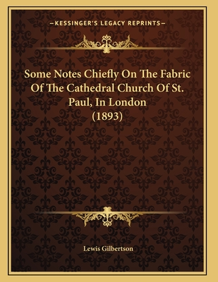 Some Notes Chiefly on the Fabric of the Cathedral Church of St. Paul, in London (1893) - Gilbertson, Lewis