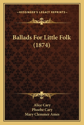 Ballads for Little Folk (1874) - Cary, Alice, and Cary, Phoebe, and Ames, Mary Clemmer (Editor)