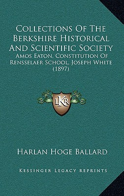 Collections of the Berkshire Historical and Scientific Society: Amos Eaton, Constitution of Rensselaer School, Joseph White (1897) - Ballard, Harlan Hoge
