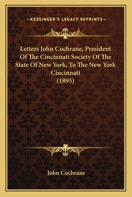 Letters John Cochrane, President of the Cincinnati Society of the State of New York, to the New York Cincinnati (1895) - Cochrane, John
