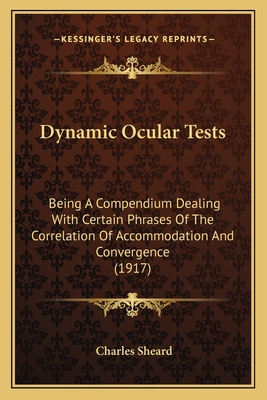 Dynamic Ocular Tests: Being a Compendium Dealing with Certain Phrases of the Correlation of Accommodation and Convergence (1917) - Sheard, Charles