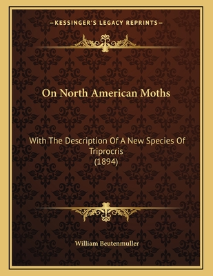 On North American Moths: With the Description of a New Species of Triprocris (1894) - Beutenmuller, William