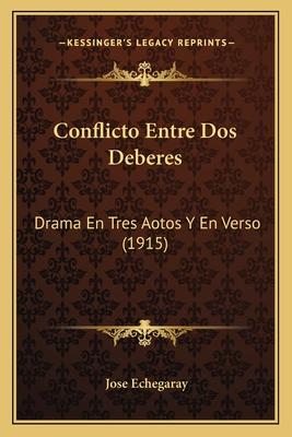 Conflicto Entre DOS Deberes: Drama En Tres Aotos y En Verso (1915) - Echegaray, Jose