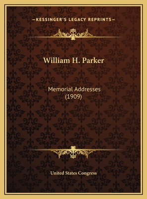 William H. Parker: Memorial Addresses (1909) - United States Congress