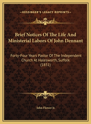 Brief Notices of the Life and Ministerial Labors of John Denbrief Notices of the Life and Ministerial Labors of John Dennant Nant: Forty-Four Years Pastor of the Independent Church at Haleswoforty-Four Years Pastor of the Independent Church at... - Flower, John, Jr.