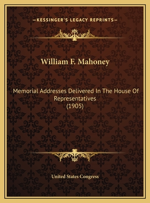 William F. Mahoney: Memorial Addresses Delivered in the House of Representatives (1905) - United States Congress