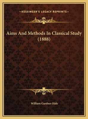 Aims and Methods in Classical Study (1888) Aims and Methods in Classical Study (1888) - Hale, William Gardner
