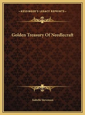 Golden Treasury of Needlecraft Golden Treasury of Needlecraft - Stevenson, Isabelle (Editor)