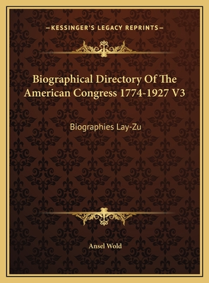 Biographical Directory of the American Congress 1774-1927 V3: Biographies Lay-Zu - Wold, Ansel (Editor)