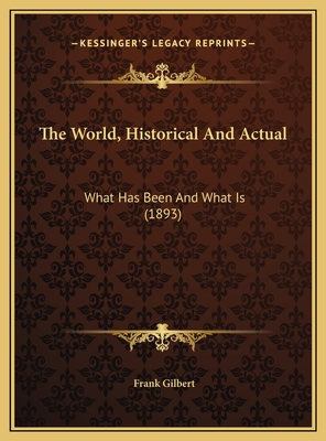 The World, Historical and Actual: What Has Been and What Is (1893) - Gilbert, Frank (Editor)