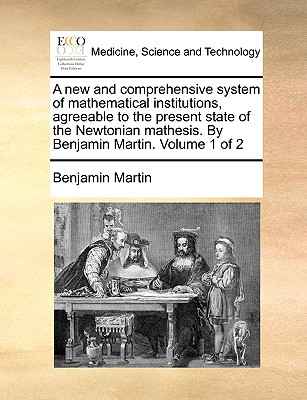 A New and Comprehensive System of Mathematical Institutions, Agreeable to the Present State of the Newtonian Mathesis. by Benjamin Martin. Volume 1 of 2 - Martin, Benjamin