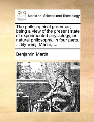 The Philosophical Grammar; Being a View of the Present State of Experimented Physiology, or Natural Philosophy. in Four Parts. ... by Benj. Martin, ... - Martin, Benjamin