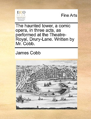 The Haunted Tower, a Comic Opera, in Three Acts, as Performed at the Theatre-Royal, Drury-Lane. Written by Mr. Cobb. - Cobb, James