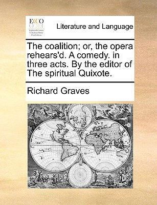The Coalition; Or, the Opera Rehears'd. a Comedy. in Three Acts. by the Editor of the Spiritual Quixote. - Graves, Richard