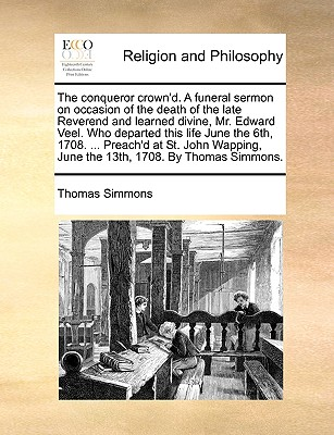 The Conqueror Crown'd. a Funeral Sermon on Occasion of the Death of the Late Reverend and Learned Divine, Mr. Edward Veel. Who Departed This Life June the 6th, 1708. ... Preach'd at St. John Wapping, June the 13th, 1708. by Thomas Simmons. - Simmons, Thomas