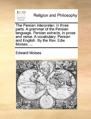 The Persian Interpreter: In Three Parts. a Grammar of the Persian Language. Persian Extracts, in Prose and Verse. a Vocabulary: Persian and English. by the REV. Edw. Moises, ... - Moises, Edward