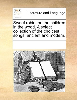 Sweet Robin; Or, the Children in the Wood. a Select Collection of the Choicest Songs, Ancient and Modern. - Multiple Contributors
