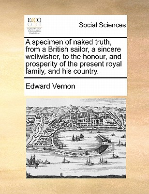 A Specimen of Naked Truth, from a British Sailor, a Sincere Wellwisher, to the Honour, and Prosperity of the Present Royal Family, and His Country. - Vernon, Edward