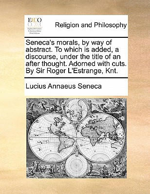 Seneca's Morals, by Way of Abstract. to Which Is Added, a Discourse, Under the Title of an After Thought. Adorned with Cuts. by Sir Roger L'Estrange, Knt. - Seneca, Lucius Annaeus