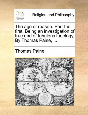 The Age of Reason. Part the First. Being an Investigation of True and of Fabulous Theology. by Thomas Paine, ... - Paine, Thomas