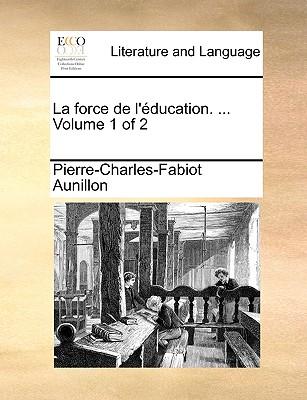 La Force de L'Ducation. ... Volume 1 of 2 - Aunillon, Pierre-Charles-Fabiot