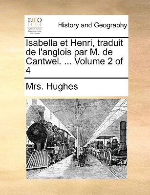 Isabella Et Henri, Traduit de L'Anglois Par M. de Cantwel. ... Volume 2 of 4 - Hughes, Mrs