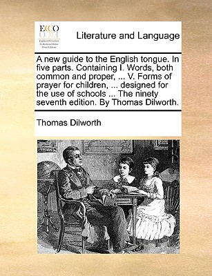 A New Guide to the English Tongue. in Five Parts. Containing I. Words, Both Common and Proper, ... V. Forms of Prayer for Children, ... Designed for the Use of Schools ... the Ninety Seventh Edition. by Thomas Dilworth. - Dilworth, Thomas