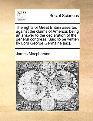 The Rights of Great Britain Asserted Against the Claims of America: Being an Answer to the Declaration of the General Congress. Said to Be Written by Lord George Germaine [Sic]. - MacPherson, James