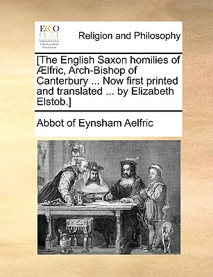 [The English Saxon Homilies of Lfric, Arch-Bishop of Canterbury ... Now First Printed and Translated ... by Elizabeth Elstob.] - Aelfric, Abbot Of Eynsham