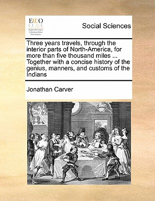 Three Years Travels, Through the Interior Parts of North-America, for More Than Five Thousand Miles ... Together with a Concise History of the Genius, Manners, and Customs of the Indians - Carver, Jonathan