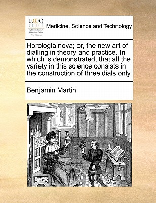 Horologia Nova; Or, the New Art of Dialling in Theory and Practice. in Which Is Demonstrated, That All the Variety in This Science Consists in the Construction of Three Dials Only. - Martin, Benjamin