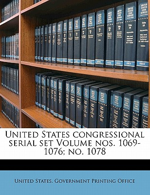 United States Congressional Serial Set Volume Nos. 1069-1076; No. 1078 - United States Government Printing Offic (Creator)